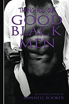 Taking All Our Good Black Men: L.I.P.S lips books series Love Is Painful Sometimes (L.I.P.S. Love Is Painful Sometimes Book 1) by [Booker, Dannell]