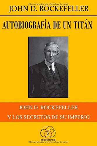 Autobiografía de un titán: John D. Rockefeller y los secretos de su imperio por John D. Rockefeller,Jesús Delgado