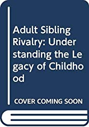 Adult Sibling Rivalry: Understanding the Legacy of Childhood