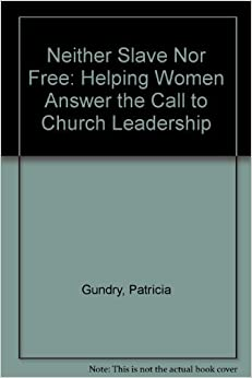 Neither Slave Nor Free: Helping Women Answer the Call to Church Leadership by Patricia Gundry (1990-05-01)