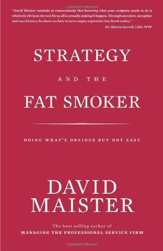 Strategy and the Fat Smoker; Doing What's Obvious But Not Easy 1st American Hardcov edition by Maister, David H (2008) Hardcover (Strategy And The Fat Smoker)