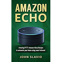 Amazon Echo Guide and Manual: Amazing IFTTT Amazon Alexa Recipes to automate your home using smart internet devices (Amazon Alexa user manual to master ... Amazon Tap and other smart devices Book 1)
