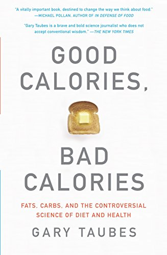 Good Calories, Bad Calories: Fats, Carbs, and the Controversial Science of Diet and -