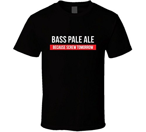 Bass Pale Ale Because Screw Tomorrow Drinking Cool Party T Shirt S Black