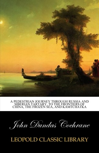 A pedestrian journey through Russia and Siberian Tartary, to the frontiers of China, the Frozen Sea, and Kamtchatka PDF