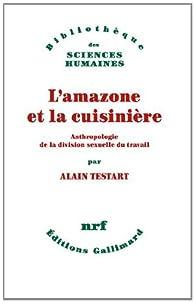 L'amazone et la cuisinière : Anthropologie de la division sexuelle du travail par Alain Testart