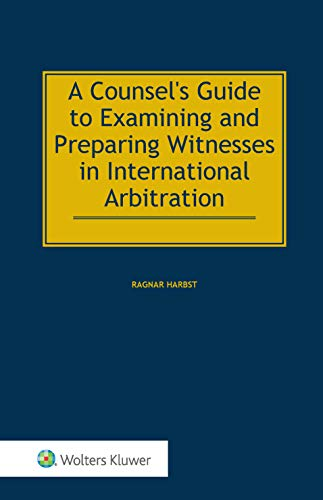 A Counsel's Guide to Examining and Preparing Witnesses in International Arbitration por Ragnar Harbst