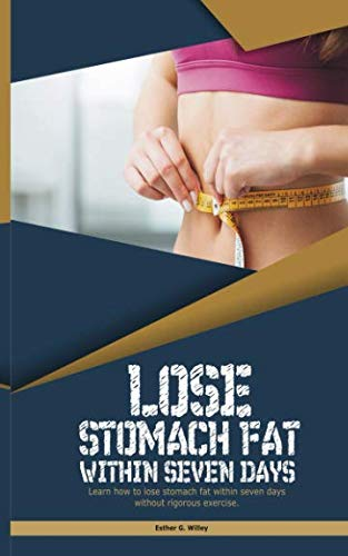 LOSE STOMACH FAT WITHIN SEVEN DAYS: Learn how to lose stomach fat within seven days without rigorous exercise