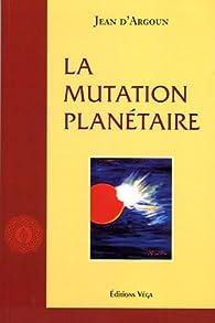 La mutation planétaire par Jean d' Argoun