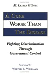 A Cure Worse Than The Disease: Fighting Discrimination Through Government Control Hardcover