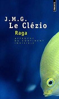 Raga : Approche du continent invisible par J. M. G. Le Clezio