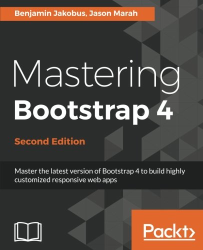 Mastering Bootstrap 4 - Second Edition: Master the latest version of Bootstrap 4 to build highly customized responsive web apps