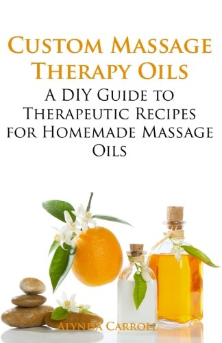 Custom Massage Therapy Oils: A DIY Guide to Therapeutic Recipes for Homemade Massage OIls (The Art of the Bath) (Volume 1) (The Ordinary Bath)