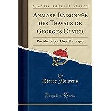 Analyse Raisonnée Des Travaux de Georges Cuvier: Précédée de Son Éloge Historique (Classic Reprint)