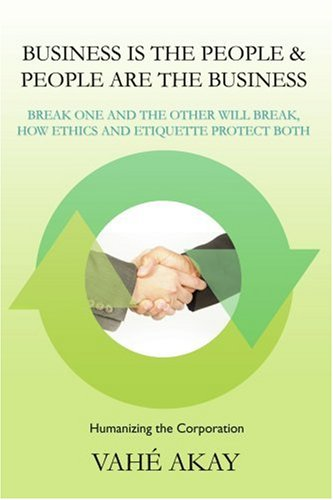 Business is the People & People are the Business: Break one and the other will break, How ethics and etiquette protect both