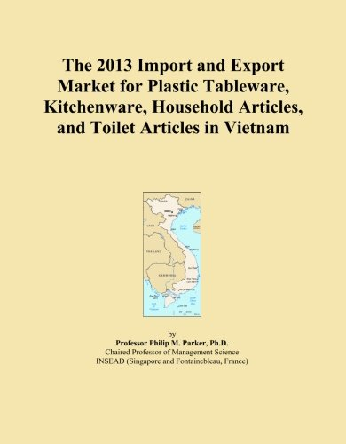 The 2013 Import and Export Market for Plastic Tableware, Kitchenware, Household Articles, and Toilet Articles in Vietnam by ICON Group International, Inc.