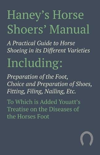 Haney's Horse Shoers' Manual - A Practical Guide to Horse Shoeing in Its Different Varieties Including Preparation of the Foot, Choice and Preparation ... Treatise on the Diseases of the Horse -