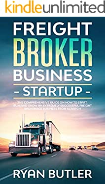 Freight Broker Business Startup: The Comprehensive Guide on How to Start, Manage and Scale a Profitable Freight Brokerage Business from Scratch