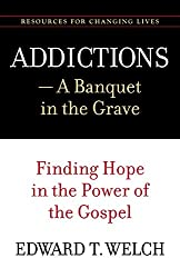 Addictions: A Banquet in the Grave: Finding Hope in the Power of the Gospel (Resources for Changing Lives)