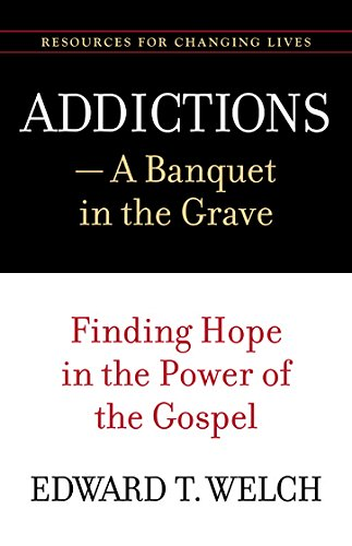 addictions-a-banquet-in-the-grave-finding-hope-in-the-power-of-the-gospel-resources-for-changing-liv