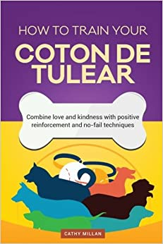 How To Train Your Coton de Tulear (Dog Training Collection): Combine love and kindness with positive reinforcement and no-fail techniques