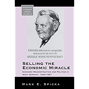 Selling the Economic Miracle: Economic Reconstruction and Politics in West Germany, 1949-1957 (Monographs in German…