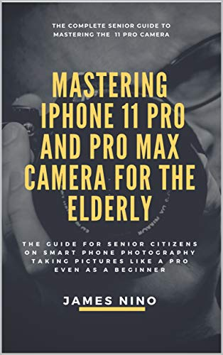 Mastering the iPhone 11 Pro and Pro Max Camera for the Elderly: The Guide for Senior Citizens on Smart Phone Photography Taking Pictures like a Pro Even as a Beginner Doc