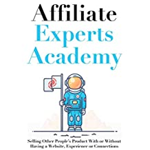 Affiliate Experts Academy: Selling Other People's Product With or Without Having a Website, Experience or Connections