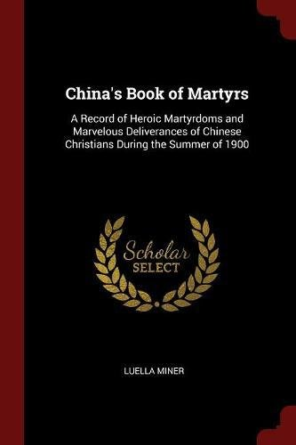 Read Online China's Book of Martyrs: A Record of Heroic Martyrdoms and Marvelous Deliverances of Chinese Christians During the Summer of 1900 pdf