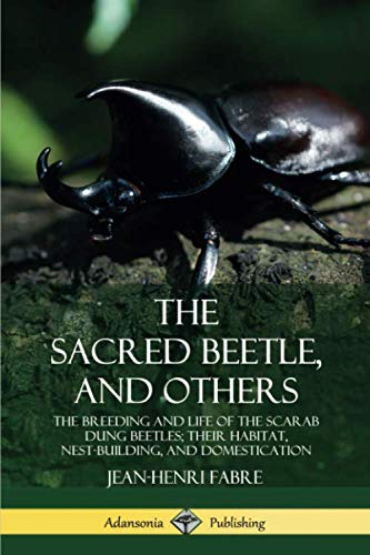 The Sacred Beetle, and Others: The Breeding and Life of the Scarab Dung Beetles; their Habitat, Nest-Building, and Domestication