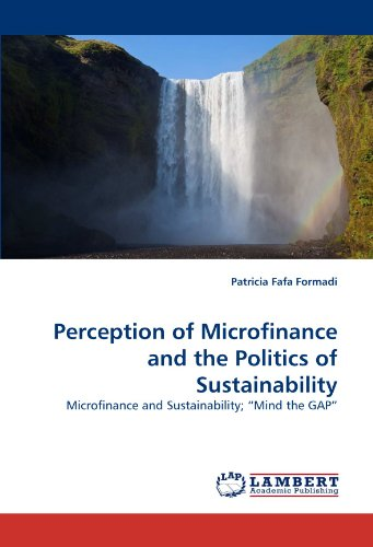 Perception of Microfinance and the Politics of Sustainability: Microfinance and Sustainability; ?Mind the GAP?
