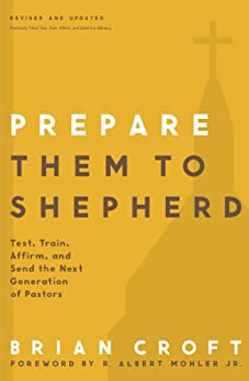 Prepare Them to Shepherd: Test, Train, Affirm, and Send the Next Generation of Pastors (Practical Shepherding Series) by [Croft, Brian]