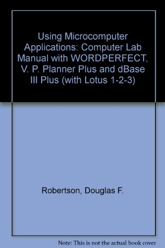 Using Microcomputer Applications: Computer Lab Manual with WORDPERFECT, V. P. Planner Plus and dBase III Plus (with Lotus 1-2-3)
