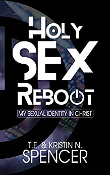 Holy Sex Reboot: My Sexual Identity in Christ by [Spencer, T. E., Spencer, Kristin N.]