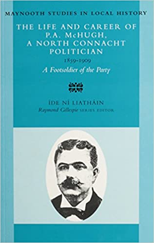 The Life and Career of P.A. McHugh, a North Connacht Politician, 1859-1909: A Footsoldier of the Party (Maynooth Studies in Irish Local History)
