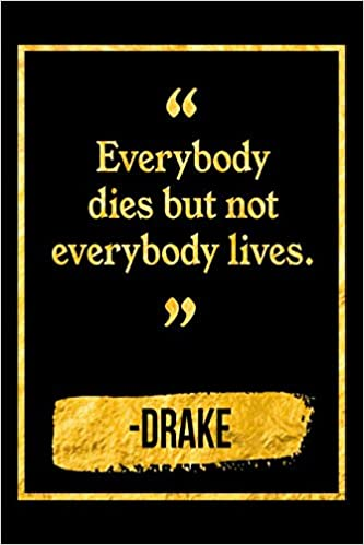 Everybody Dies But Not Everybody Lives Black And Gold Drake Quote