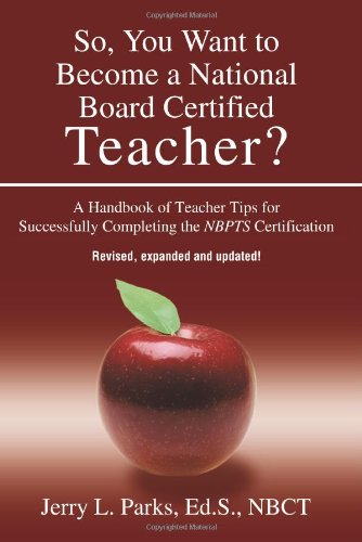 So, You Want to Become a National Board Certified Teacher? A Handbook of Teacher Tips for Successfully Completing the NBPTS Certification, Revised, Expanded & Updated Edition