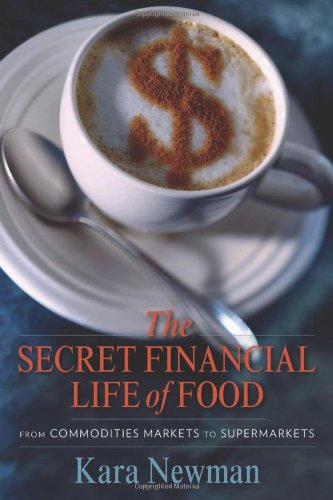 The Secret Financial Life of Food: From Commodities Markets to Supermarkets (Arts and Traditions of the Table: Perspectives on Culinary History) by Kara Newman