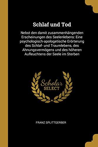 Schlaf und Tod: Nebst den damit zusammenhängenden Erscheinungen des Seelenlebens: Eine psychologisch-apologetische Erörterung des Schlaf- und ... des höheren Aufleuchtens der Seele im Sterben