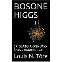 BOSONE HIGGS: SPIEGATO A OGNUNO (senza matematica) (PAROLE DI SCIENZA Vol. 1) (Italian Edition)