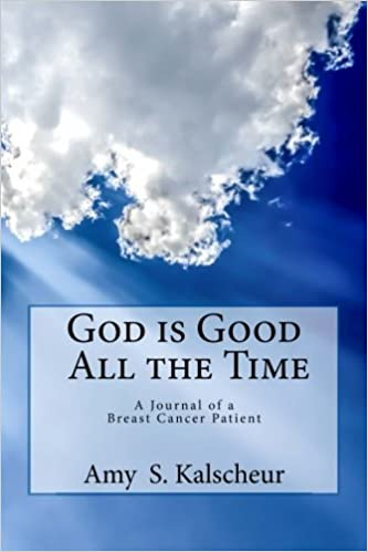 God Is Good All The Time A Journal Of A Breast Cancer Patient Amy