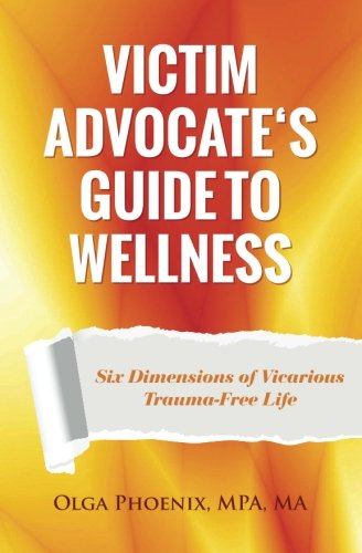 Victim Advocate's Guide to Wellness:: Six Dimensions of Vicarious Trauma-Free Life
