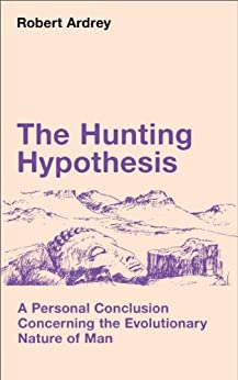 The Hunting Hypothesis: A Personal Conclusion Concerning the Evolutionary Nature of Man (Robert Ardrey's Nature of Man series Book 4) by [Ardrey, Robert]