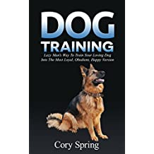 Dog Training: Lazy Man's Way To Train Your Loving Dog Into The Most Loyal, Obedient, Happpiest Version! - Training for an Obedient, Happy and Well Trained ... Dog, Housetraining Puppy Book 1