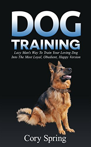 Dog Training: Lazy Man's Way To Train Your Loving Dog Into The Most Loyal, Obedient, Happpiest Version! - Training for an Obedient, Happy and Well Trained ... Dog, Housetraining Puppy (Right Training Treats)