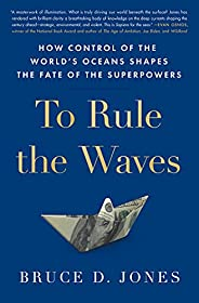 To Rule the Waves: How Control of the World's Oceans Shapes the Fate of the Superpo