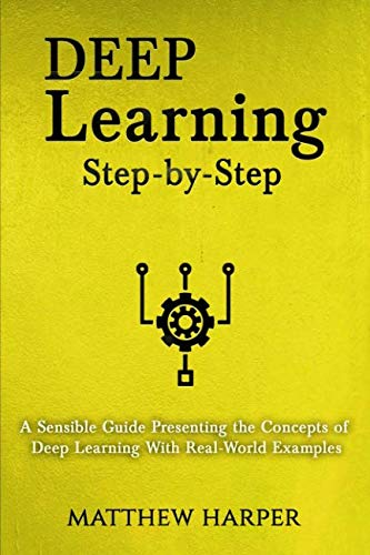 Deep Learning: Step-by-Step | A Sensible Guide Presenting the Concepts of Deep Learning With Real-World Examples (Machine Learning Series Book 2) (Volume 2)