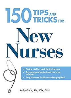 150 Tips and Tricks for New Nurses: Balance a hectic schedule and get the sleep you need…Avoid illness and stay positive…Continue your education and keep up with medical advances by [Quan, Kathy]