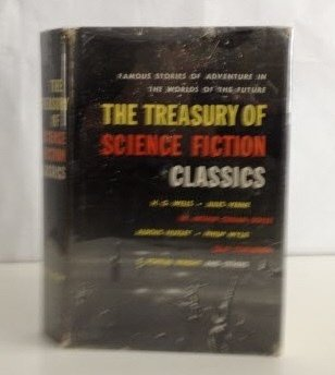 THE TREASURY OF SCIENCE FICTION CLASSICS: The Conversation of Eiros and Charmion; The Star; When Worlds Collide; The Maracot Deep; Round the Moon; Last and First Men; The Machine Stops; R.U.R.; Brave New World; Invasion Mars; Edison's Conquest of Mars
