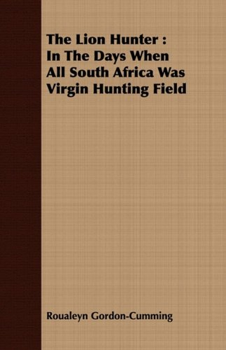 The Lion Hunter: In The Days When All South Africa Was Virgin Hunting Field pdf epub